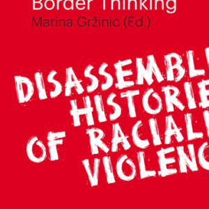 Border Thinking // Disassembling Histories of Racialized Violence