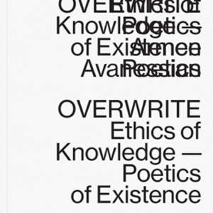 Overwrite // Ethics of Knowledge—Poetics of Existence