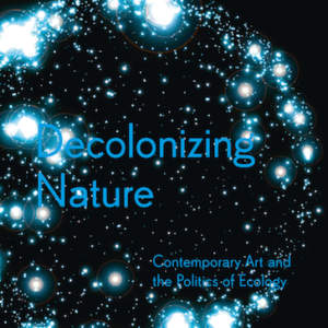 Decolonizing Nature // Contemporary Art and the Politics of Ecology