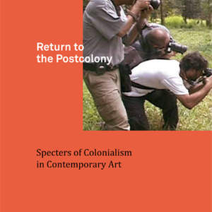 Return to the Postcolony // Specters of Colonialism in Contemporary Art