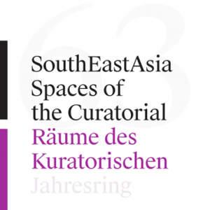 SouthEastAsia // Spaces of the Curatorial/Räume des Kuratorischen  // Jahresring 63