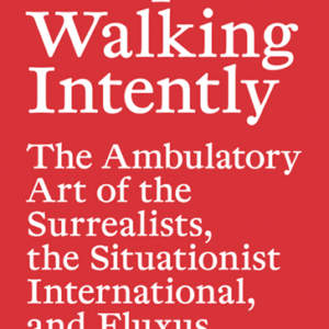 Keep Walking Intently // The Ambulatory Art of the Surrealists, the Situationist International, and Fluxus