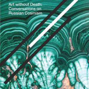 Art without Death // Conversations on Russian Cosmism