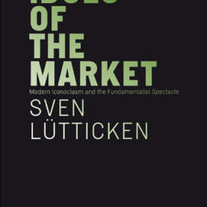 Idols of the Market Modern Iconoclasm and the Fundamentalist Spectacle