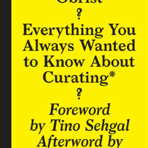 Hans Ulrich Obrist // Everything You Always Wanted to Know About Curating* // *But Were Afraid to Ask